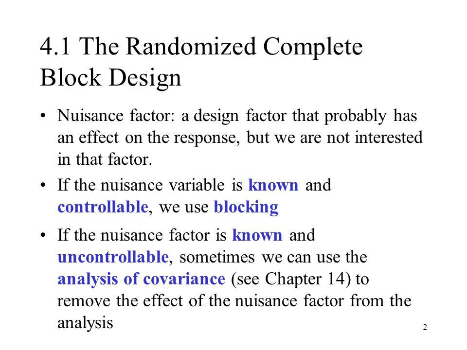 2 4.1 The Randomized Complete Block Design Nuisance factor: a design factor that probably has an effect on the response, but we are not interested in