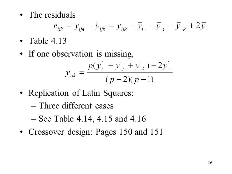 26 The residuals Table 4.13 If one observation is missing, Replication of Latin Squares: –Three different cases –See Table 4.14, 4.15 and 4.16 Crossov
