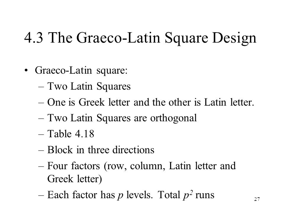 27 4.3 The Graeco-Latin Square Design Graeco-Latin square: –Two Latin Squares –One is Greek letter and the other is Latin letter. –Two Latin Squares a