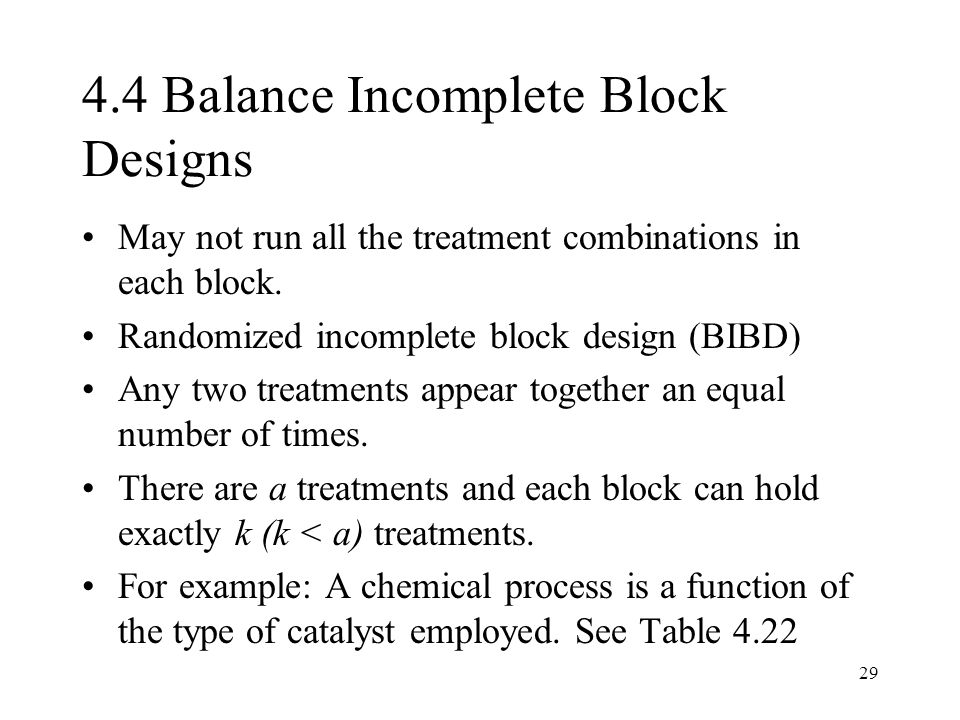 29 4.4 Balance Incomplete Block Designs May not run all the treatment combinations in each block. Randomized incomplete block design (BIBD) Any two tr