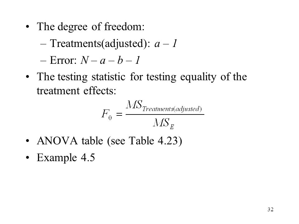 32 The degree of freedom: –Treatments(adjusted): a – 1 –Error: N – a – b – 1 The testing statistic for testing equality of the treatment effects: ANOV
