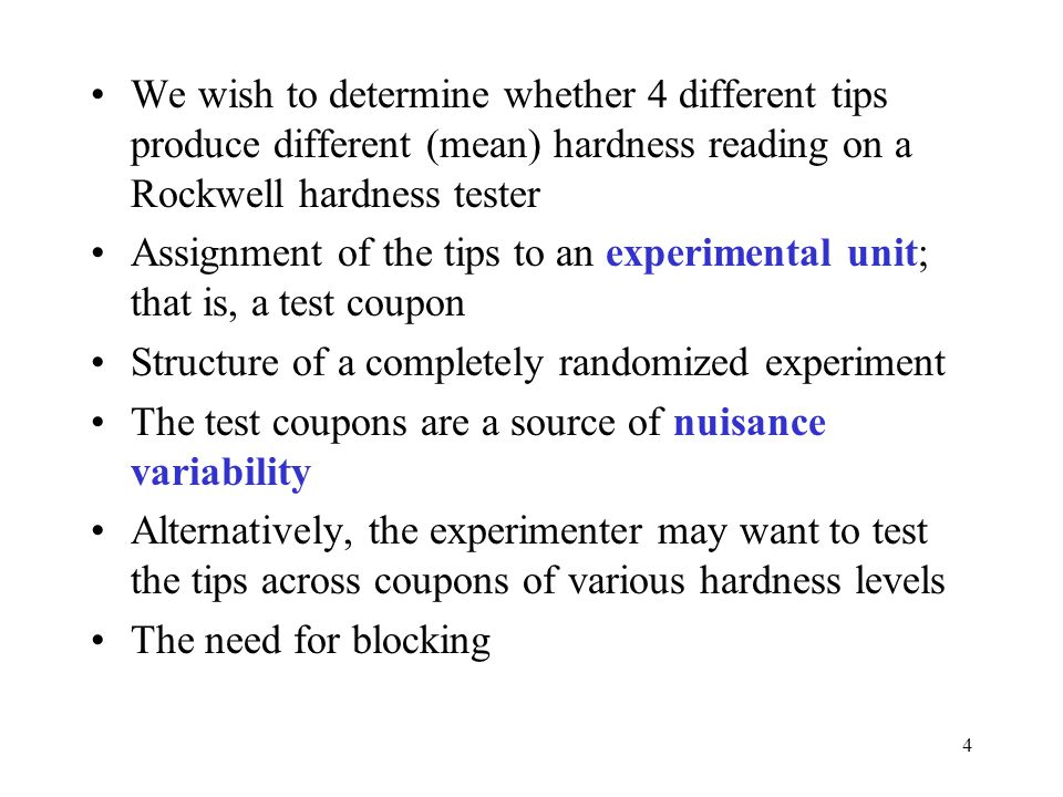 5 To conduct this experiment as a RCBD, assign all 4 tips to each coupon Each coupon is called a block ; that is, it's a more homogenous experimental unit on which to test the tips Variability between blocks can be large, variability within a block should be relatively small In general, a block is a specific level of the nuisance factor A complete replicate of the basic experiment is conducted in each block A block represents a restriction on randomization All runs within a block are randomized