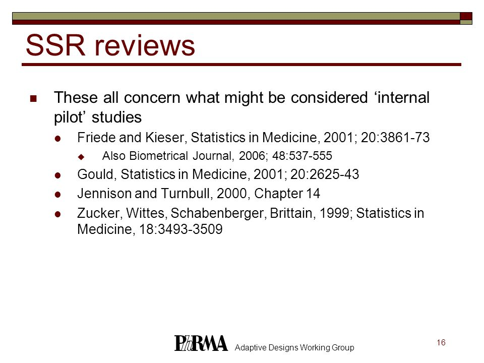 16 Adaptive Designs Working Group SSR reviews These all concern what might be considered 'internal pilot' studies Friede and Kieser, Statistics in Medicine, 2001; 20:3861-73  Also Biometrical Journal, 2006; 48:537-555 Gould, Statistics in Medicine, 2001; 20:2625-43 Jennison and Turnbull, 2000, Chapter 14 Zucker, Wittes, Schabenberger, Brittain, 1999; Statistics in Medicine, 18:3493-3509