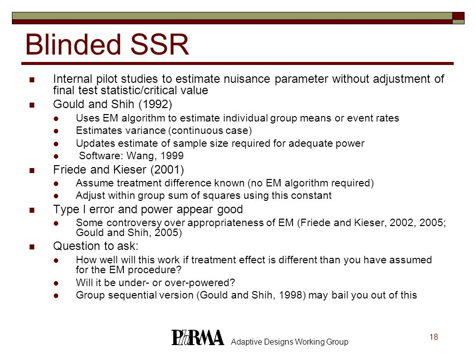 18 Adaptive Designs Working Group Blinded SSR Internal pilot studies to estimate nuisance parameter without adjustment of final test statistic/critical value Gould and Shih (1992) Uses EM algorithm to estimate individual group means or event rates Estimates variance (continuous case) Updates estimate of sample size required for adequate power Software: Wang, 1999 Friede and Kieser (2001) Assume treatment difference known (no EM algorithm required) Adjust within group sum of squares using this constant Type I error and power appear good Some controversy over appropriateness of EM (Friede and Kieser, 2002, 2005; Gould and Shih, 2005) Question to ask: How well will this work if treatment effect is different than you have assumed for the EM procedure.