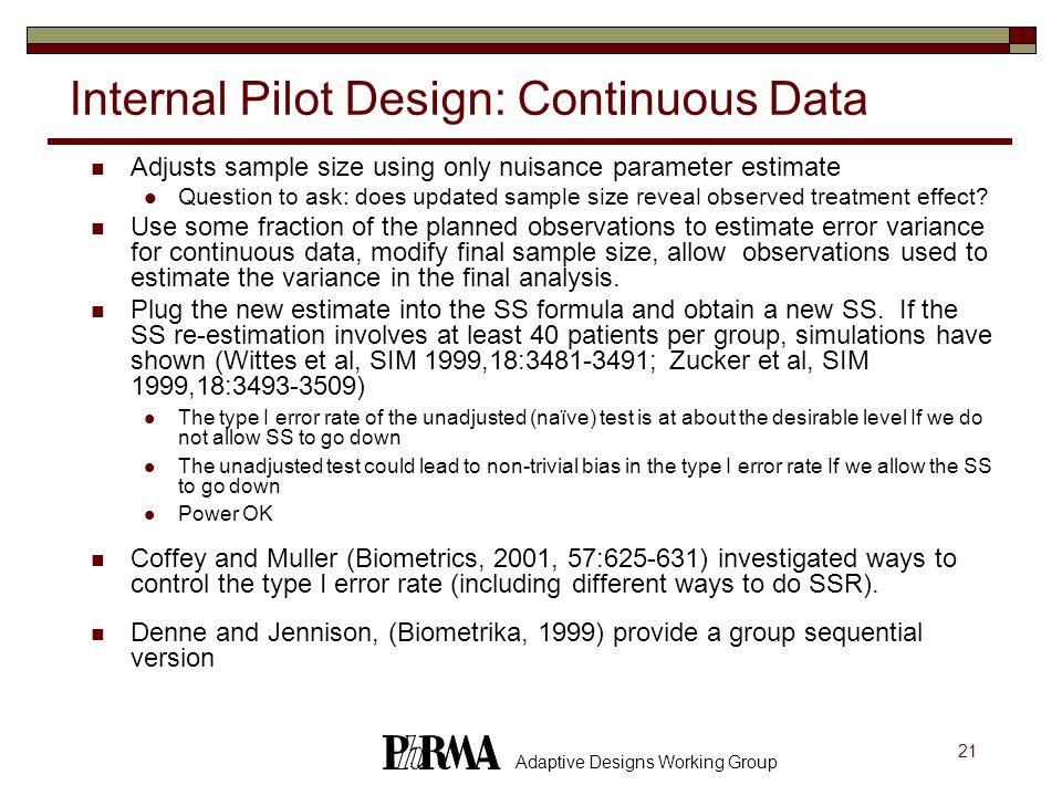 21 Adaptive Designs Working Group Internal Pilot Design: Continuous Data Adjusts sample size using only nuisance parameter estimate Question to ask: does updated sample size reveal observed treatment effect.
