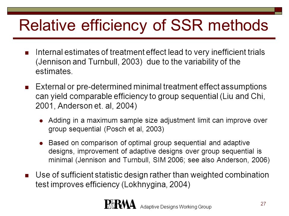 27 Adaptive Designs Working Group Relative efficiency of SSR methods Internal estimates of treatment effect lead to very inefficient trials (Jennison and Turnbull, 2003) due to the variability of the estimates.