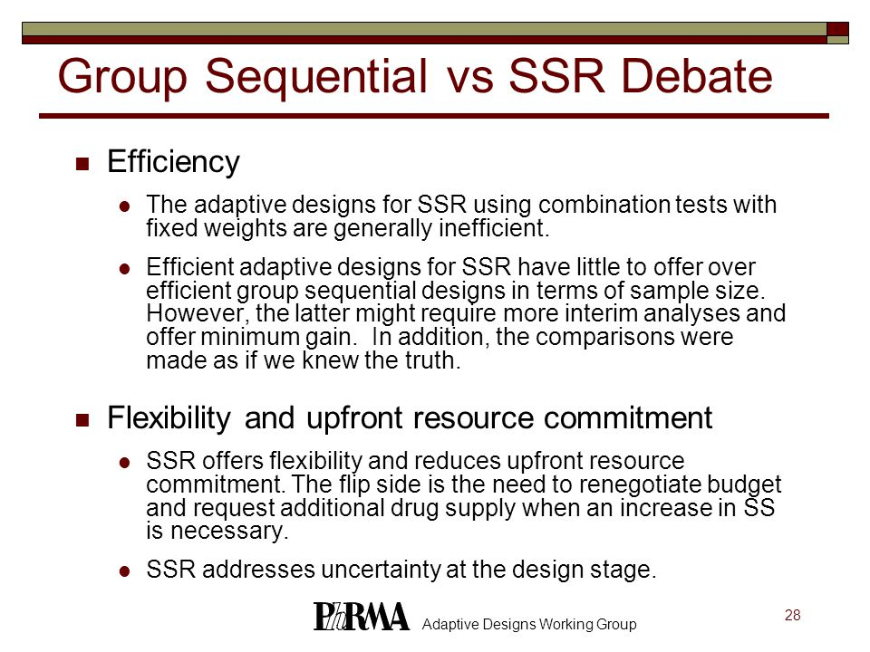 28 Adaptive Designs Working Group Group Sequential vs SSR Debate Efficiency The adaptive designs for SSR using combination tests with fixed weights are generally inefficient.