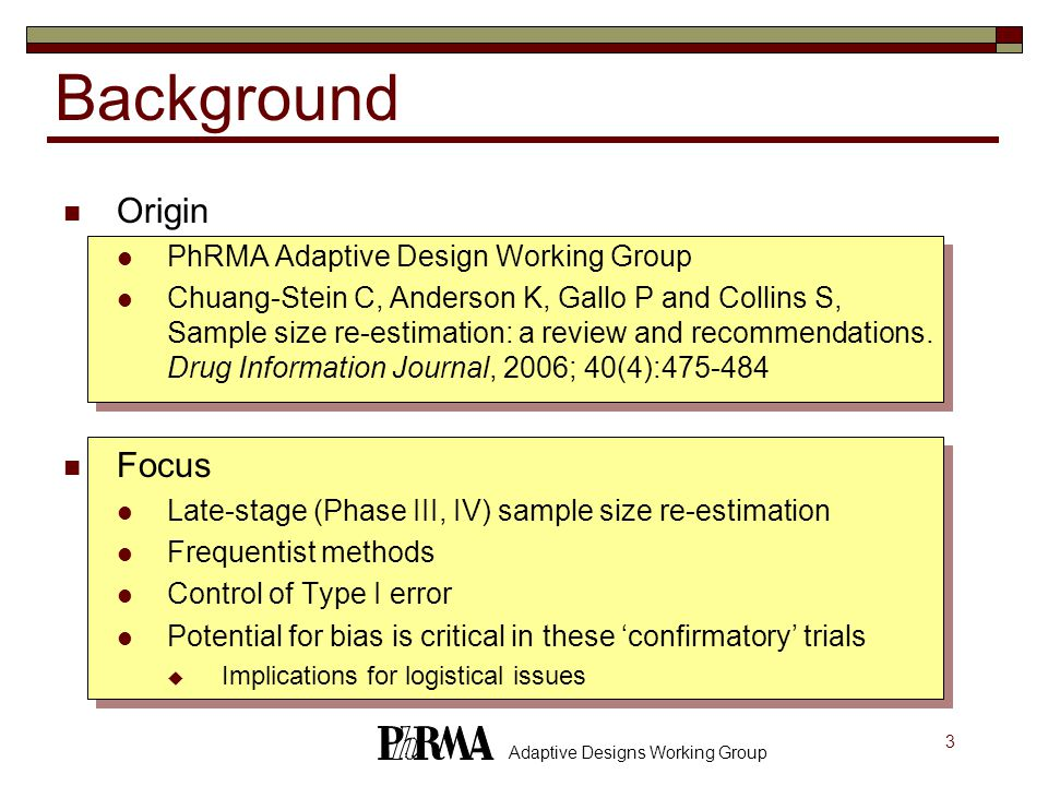 14 Adaptive Designs Working Group SSR Strategies Update sample size to ensure power as desired based on interim results Internal pilot studies: Adjust for nuisance parameter estimates only  Blinded estimation  Unblinded estimation  Testing strategy: no adjustment from usual test statistics Adjusting for interim test statistic/treatment effect  All methods adjust based on unblinded treatment difference  Adjust sample size to retain power based on interim test statistic  Assume observed treatment effect at interim  Assume original treatment effect  Testing strategy: adjust stage 2 critical value based on interim test statistic