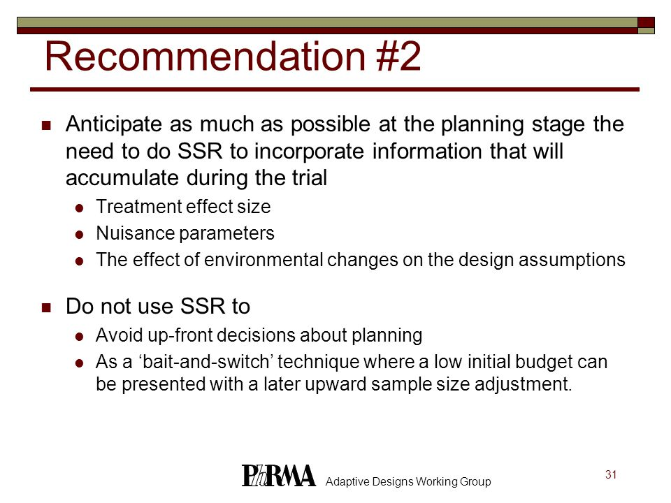 31 Adaptive Designs Working Group Recommendation #2 Anticipate as much as possible at the planning stage the need to do SSR to incorporate information that will accumulate during the trial Treatment effect size Nuisance parameters The effect of environmental changes on the design assumptions Do not use SSR to Avoid up-front decisions about planning As a 'bait-and-switch' technique where a low initial budget can be presented with a later upward sample size adjustment.