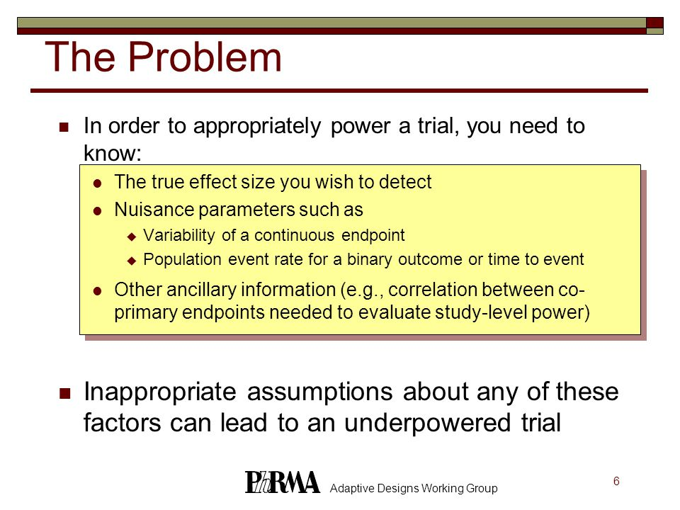 6 Adaptive Designs Working Group In order to appropriately power a trial, you need to know: The true effect size you wish to detect Nuisance parameters such as  Variability of a continuous endpoint  Population event rate for a binary outcome or time to event Other ancillary information (e.g., correlation between co- primary endpoints needed to evaluate study-level power) Inappropriate assumptions about any of these factors can lead to an underpowered trial The Problem