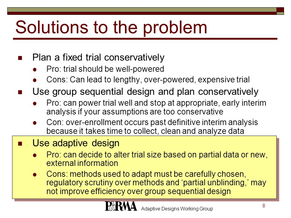 8 Adaptive Designs Working Group Plan a fixed trial conservatively Pro: trial should be well-powered Cons: Can lead to lengthy, over-powered, expensive trial Use group sequential design and plan conservatively Pro: can power trial well and stop at appropriate, early interim analysis if your assumptions are too conservative Con: over-enrollment occurs past definitive interim analysis because it takes time to collect, clean and analyze data Use adaptive design Pro: can decide to alter trial size based on partial data or new, external information Cons: methods used to adapt must be carefully chosen, regulatory scrutiny over methods and 'partial unblinding,' may not improve efficiency over group sequential design Solutions to the problem