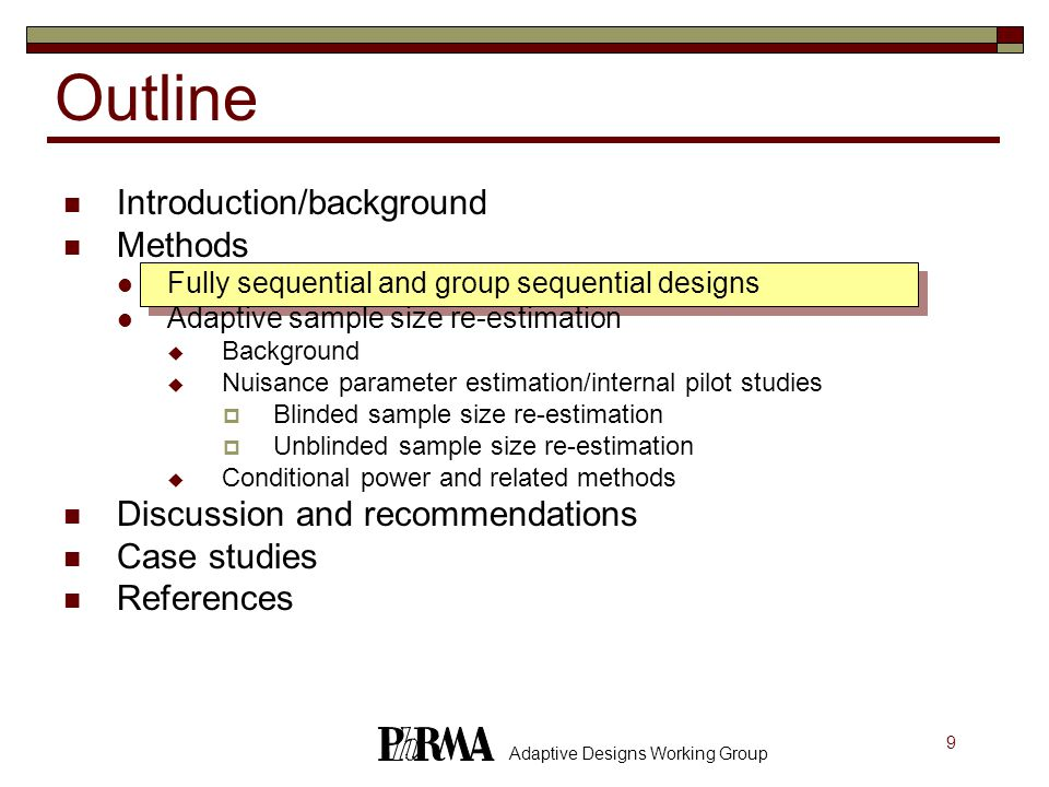 9 Adaptive Designs Working Group Outline Introduction/background Methods Fully sequential and group sequential designs Adaptive sample size re-estimation  Background  Nuisance parameter estimation/internal pilot studies  Blinded sample size re-estimation  Unblinded sample size re-estimation  Conditional power and related methods Discussion and recommendations Case studies References