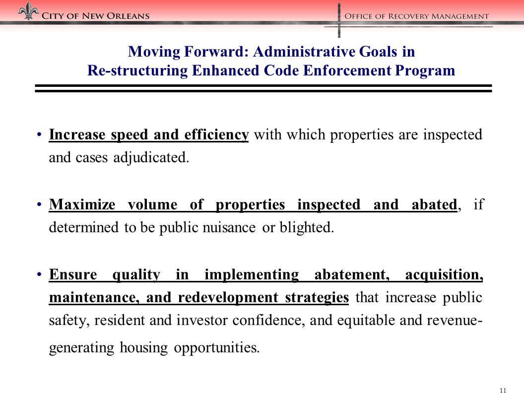 11 Moving Forward: Administrative Goals in Re-structuring Enhanced Code Enforcement Program Increase speed and efficiency with which properties are inspected and cases adjudicated.