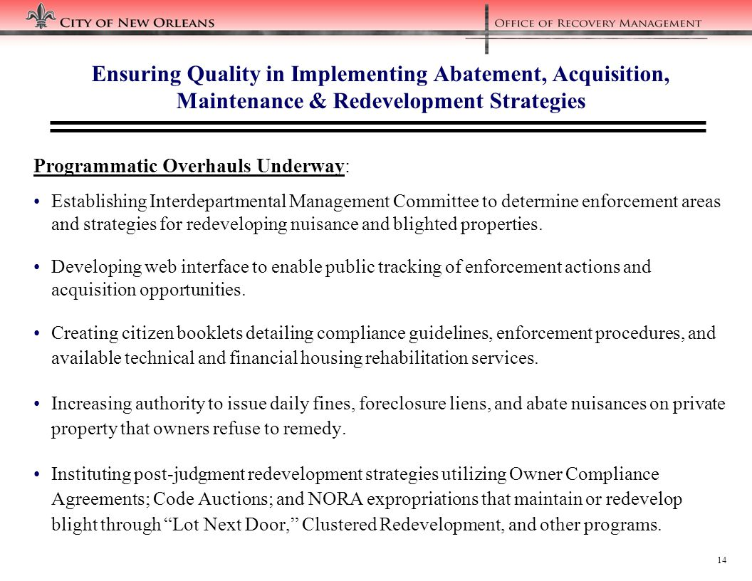 14 Ensuring Quality in Implementing Abatement, Acquisition, Maintenance & Redevelopment Strategies Programmatic Overhauls Underway: Establishing Interdepartmental Management Committee to determine enforcement areas and strategies for redeveloping nuisance and blighted properties.