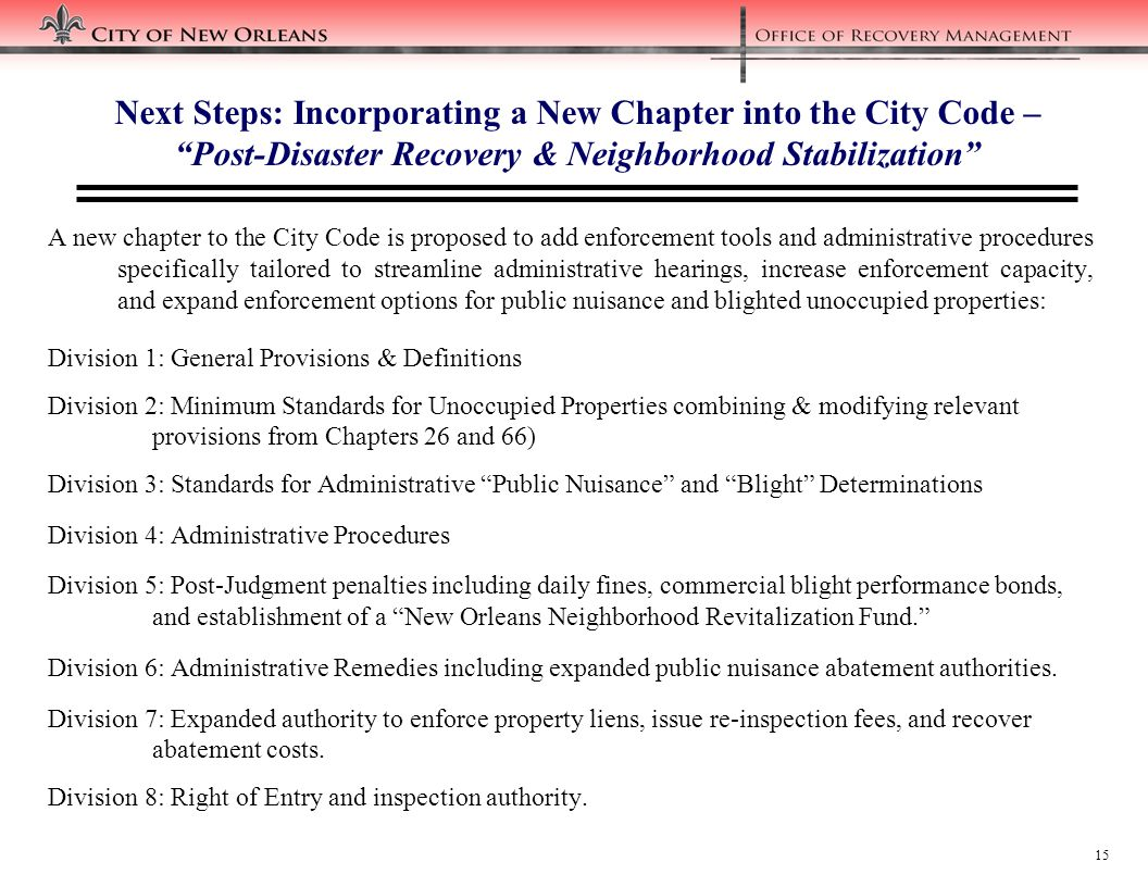 15 Next Steps: Incorporating a New Chapter into the City Code – Post-Disaster Recovery & Neighborhood Stabilization A new chapter to the City Code is proposed to add enforcement tools and administrative procedures specifically tailored to streamline administrative hearings, increase enforcement capacity, and expand enforcement options for public nuisance and blighted unoccupied properties: Division 1: General Provisions & Definitions Division 2: Minimum Standards for Unoccupied Properties combining & modifying relevant provisions from Chapters 26 and 66) Division 3: Standards for Administrative Public Nuisance and Blight Determinations Division 4: Administrative Procedures Division 5: Post-Judgment penalties including daily fines, commercial blight performance bonds, and establishment of a New Orleans Neighborhood Revitalization Fund. Division 6: Administrative Remedies including expanded public nuisance abatement authorities.