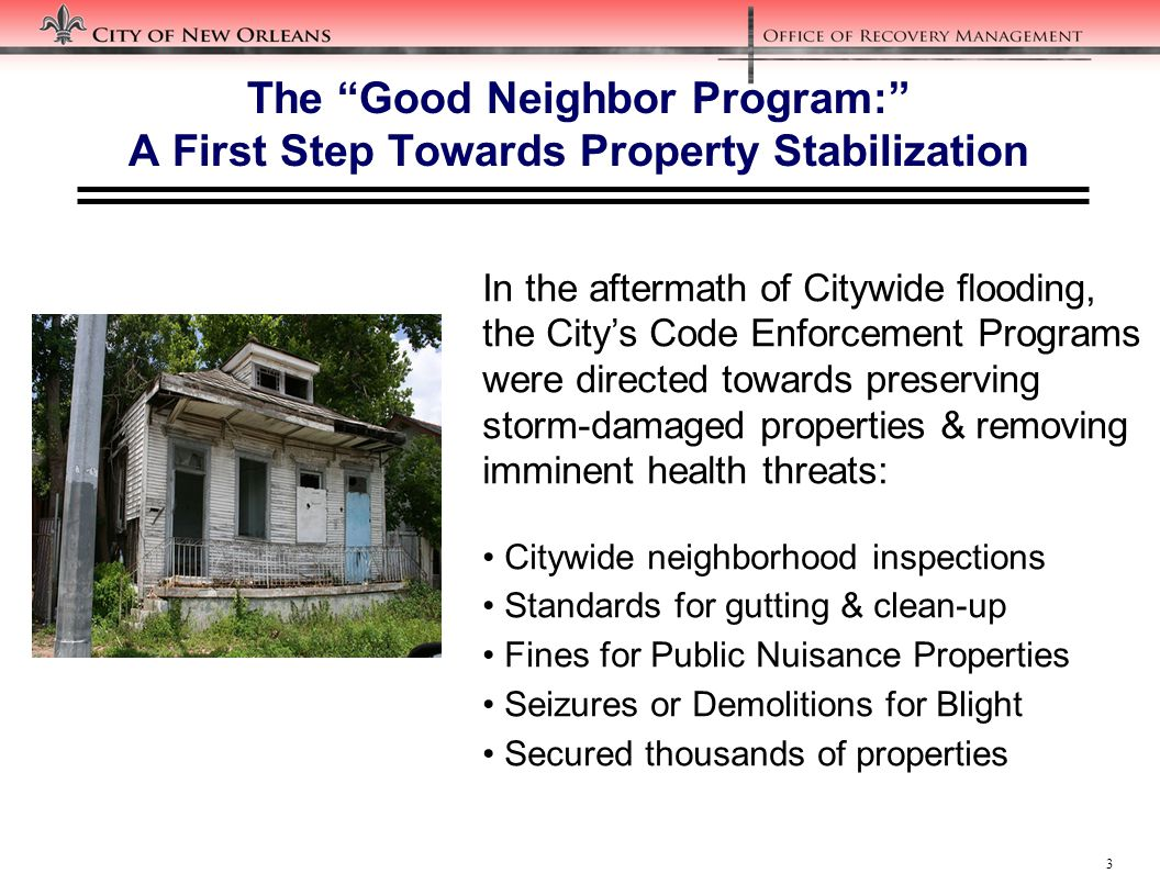 3 The Good Neighbor Program: A First Step Towards Property Stabilization In the aftermath of Citywide flooding, the City's Code Enforcement Programs were directed towards preserving storm-damaged properties & removing imminent health threats: Citywide neighborhood inspections Standards for gutting & clean-up Fines for Public Nuisance Properties Seizures or Demolitions for Blight Secured thousands of properties