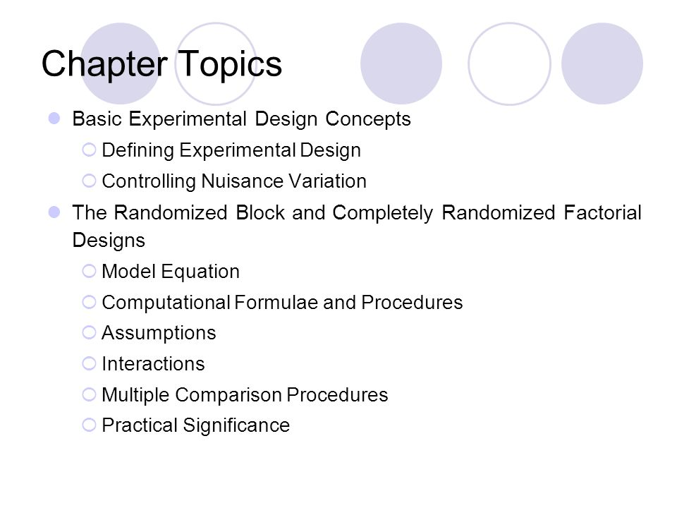 Chapter Topics Basic Experimental Design Concepts  Defining Experimental Design  Controlling Nuisance Variation The Randomized Block and Completely Randomized Factorial Designs  Model Equation  Computational Formulae and Procedures  Assumptions  Interactions  Multiple Comparison Procedures  Practical Significance