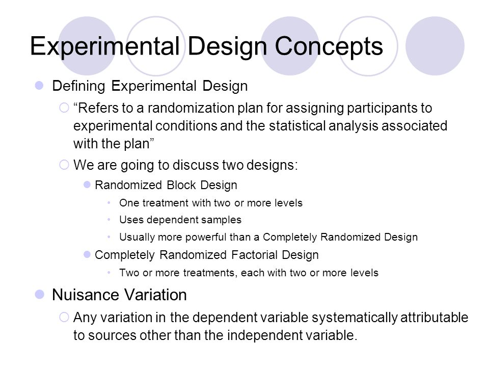 Experimental Design Concepts Defining Experimental Design  Refers to a randomization plan for assigning participants to experimental conditions and the statistical analysis associated with the plan  We are going to discuss two designs: Randomized Block Design One treatment with two or more levels Uses dependent samples Usually more powerful than a Completely Randomized Design Completely Randomized Factorial Design Two or more treatments, each with two or more levels Nuisance Variation  Any variation in the dependent variable systematically attributable to sources other than the independent variable.