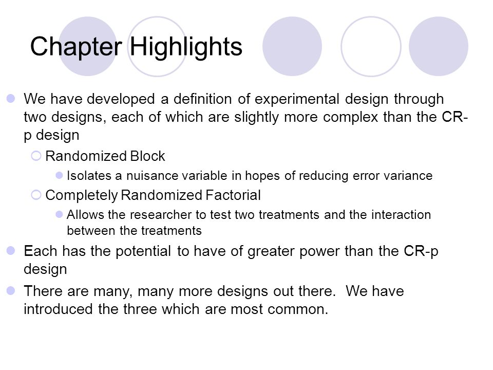 Chapter Highlights We have developed a definition of experimental design through two designs, each of which are slightly more complex than the CR- p design  Randomized Block Isolates a nuisance variable in hopes of reducing error variance  Completely Randomized Factorial Allows the researcher to test two treatments and the interaction between the treatments Each has the potential to have of greater power than the CR-p design There are many, many more designs out there.