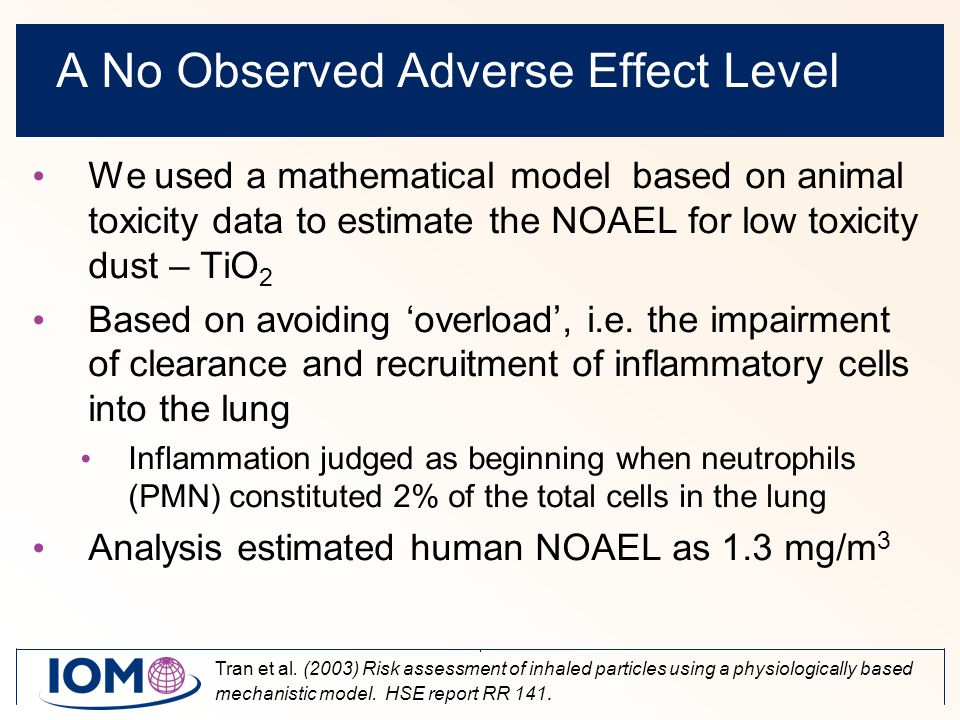 A No Observed Adverse Effect Level We used a mathematical model based on animal toxicity data to estimate the NOAEL for low toxicity dust – TiO 2 Based on avoiding 'overload', i.e.