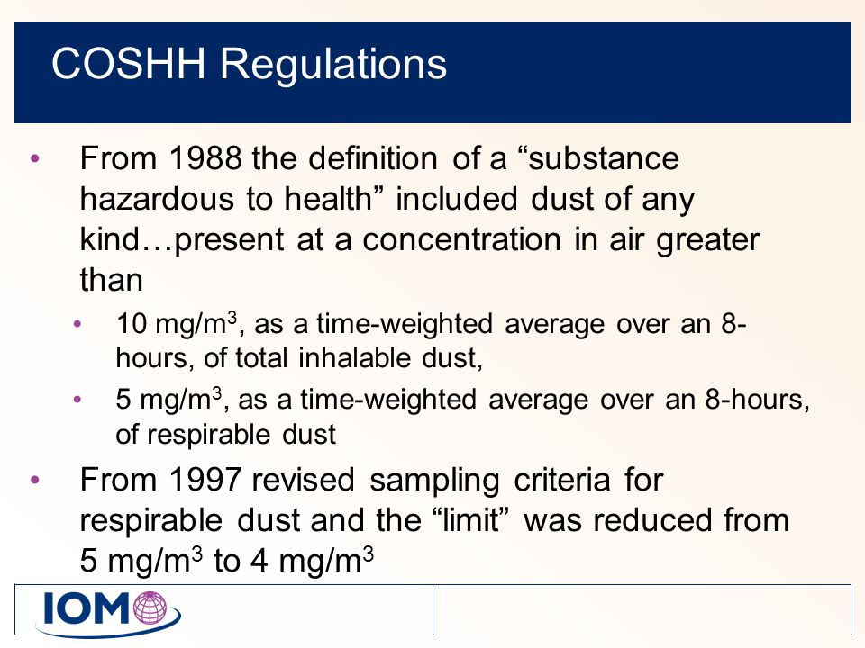 COSHH Regulations From 1988 the definition of a substance hazardous to health included dust of any kind…present at a concentration in air greater than 10 mg/m 3, as a time-weighted average over an 8- hours, of total inhalable dust, 5 mg/m 3, as a time-weighted average over an 8-hours, of respirable dust From 1997 revised sampling criteria for respirable dust and the limit was reduced from 5 mg/m 3 to 4 mg/m 3