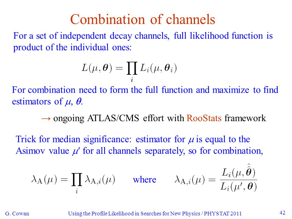 G. Cowan Using the Profile Likelihood in Searches for New Physics / PHYSTAT 2011 42 Combination of channels For a set of independent decay channels, f