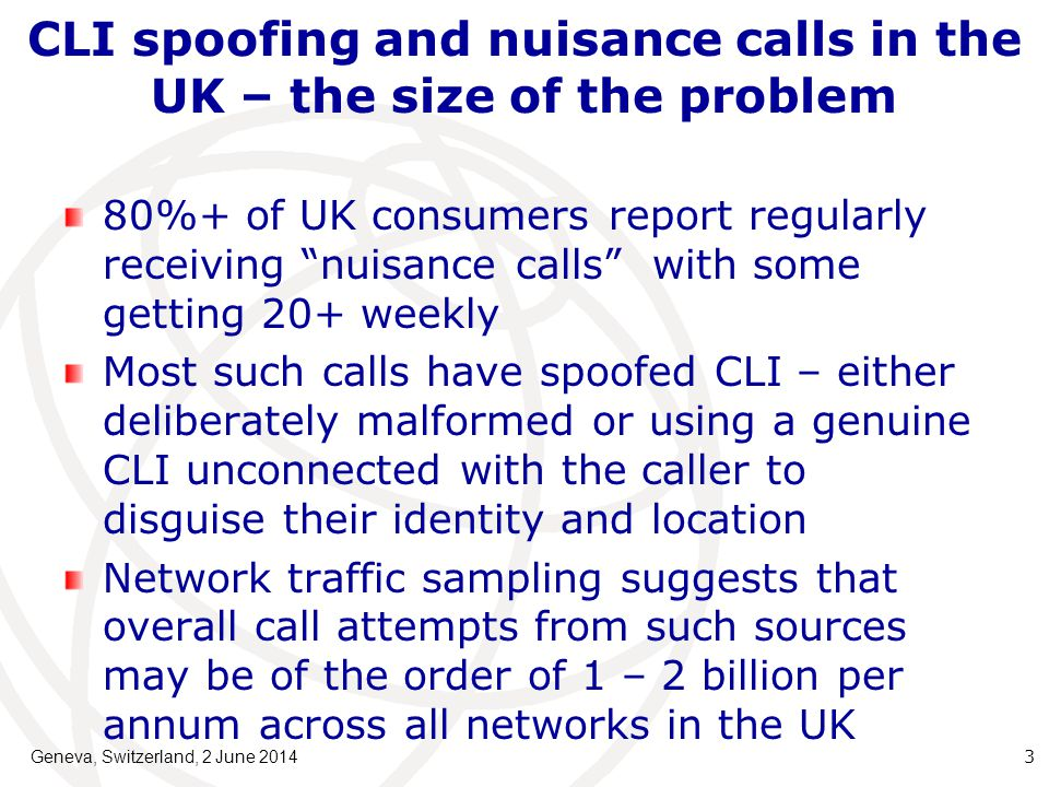 CLI spoofing and nuisance calls in the UK – the size of the problem 80%+ of UK consumers report regularly receiving nuisance calls with some getting 20+ weekly Most such calls have spoofed CLI – either deliberately malformed or using a genuine CLI unconnected with the caller to disguise their identity and location Network traffic sampling suggests that overall call attempts from such sources may be of the order of 1 – 2 billion per annum across all networks in the UK Geneva, Switzerland, 2 June 2014 3