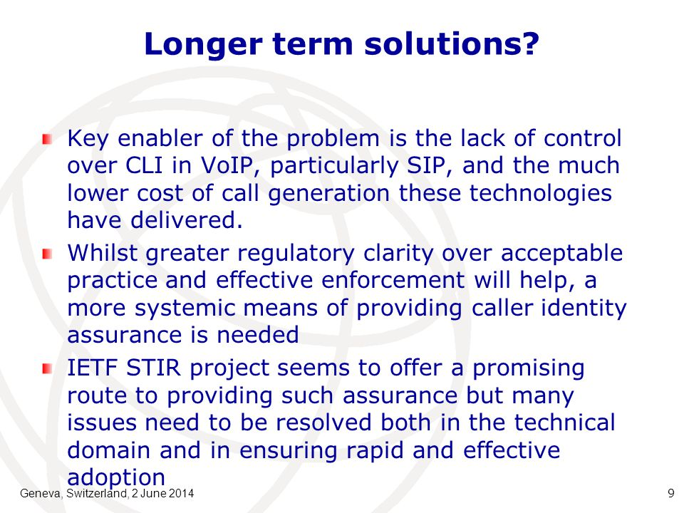 Implementation issues The existing E164 administration and allocation processes will need to be integrated with any identity certification methodology adopted Such certification, RPKI based or otherwise, will need to be encouraged if not mandated on an international basis to have significant effect Regulators and administrations have key roles in ensuring and policing adoption but, ultimately, wider telco and Internet communications community needs to take collective ownership Key test of governance over next 5 years+ Geneva, Switzerland, 2 June 2014 10