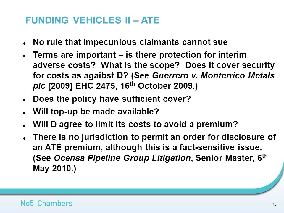 FUNDING VEHICLES II – ATE 10 No rule that impecunious claimants cannot sue Terms are important – is there protection for interim adverse costs.