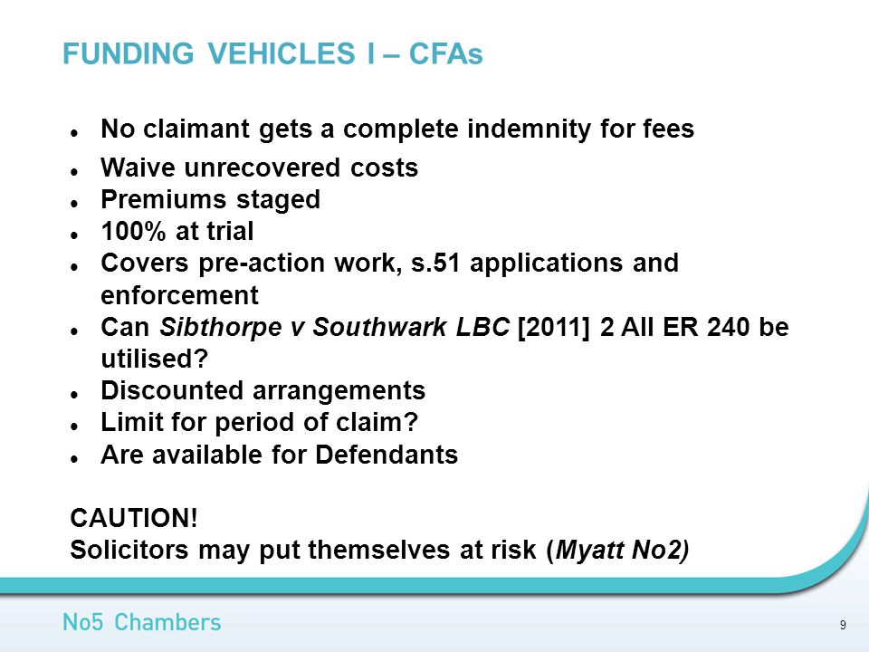 FUNDING VEHICLES I – CFAs 9 No claimant gets a complete indemnity for fees Waive unrecovered costs Premiums staged 100% at trial Covers pre-action work, s.51 applications and enforcement Can Sibthorpe v Southwark LBC [2011] 2 All ER 240 be utilised.