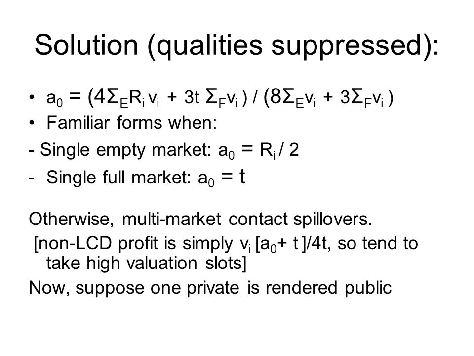 Solution (qualities suppressed): a 0 = (4Σ E R i v i + 3t Σ F v i ) / (8Σ E v i + 3 Σ F v i ) Familiar forms when: - Single empty market: a 0 = R i / 2 -Single full market: a 0 = t Otherwise, multi-market contact spillovers.