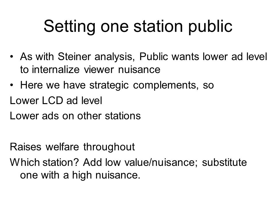 Setting one station public As with Steiner analysis, Public wants lower ad level to internalize viewer nuisance Here we have strategic complements, so Lower LCD ad level Lower ads on other stations Raises welfare throughout Which station.