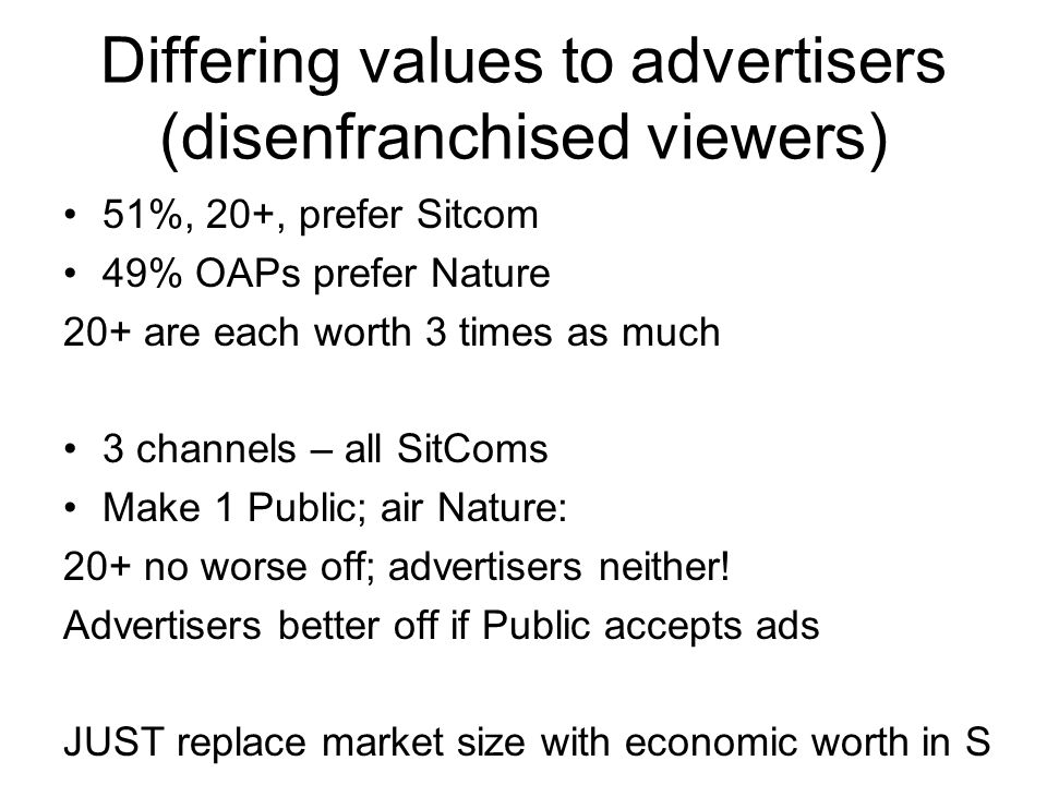 Differing values to advertisers (disenfranchised viewers) 51%, 20+, prefer Sitcom 49% OAPs prefer Nature 20+ are each worth 3 times as much 3 channels – all SitComs Make 1 Public; air Nature: 20+ no worse off; advertisers neither.