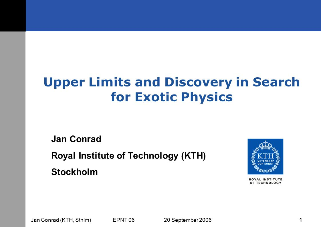 Jan Conrad (KTH, Sthlm) EPNT 06 20 September 2006 1 Upper Limits and Discovery in Search for Exotic Physics Jan Conrad Royal Institute of Technology (KTH) Stockholm