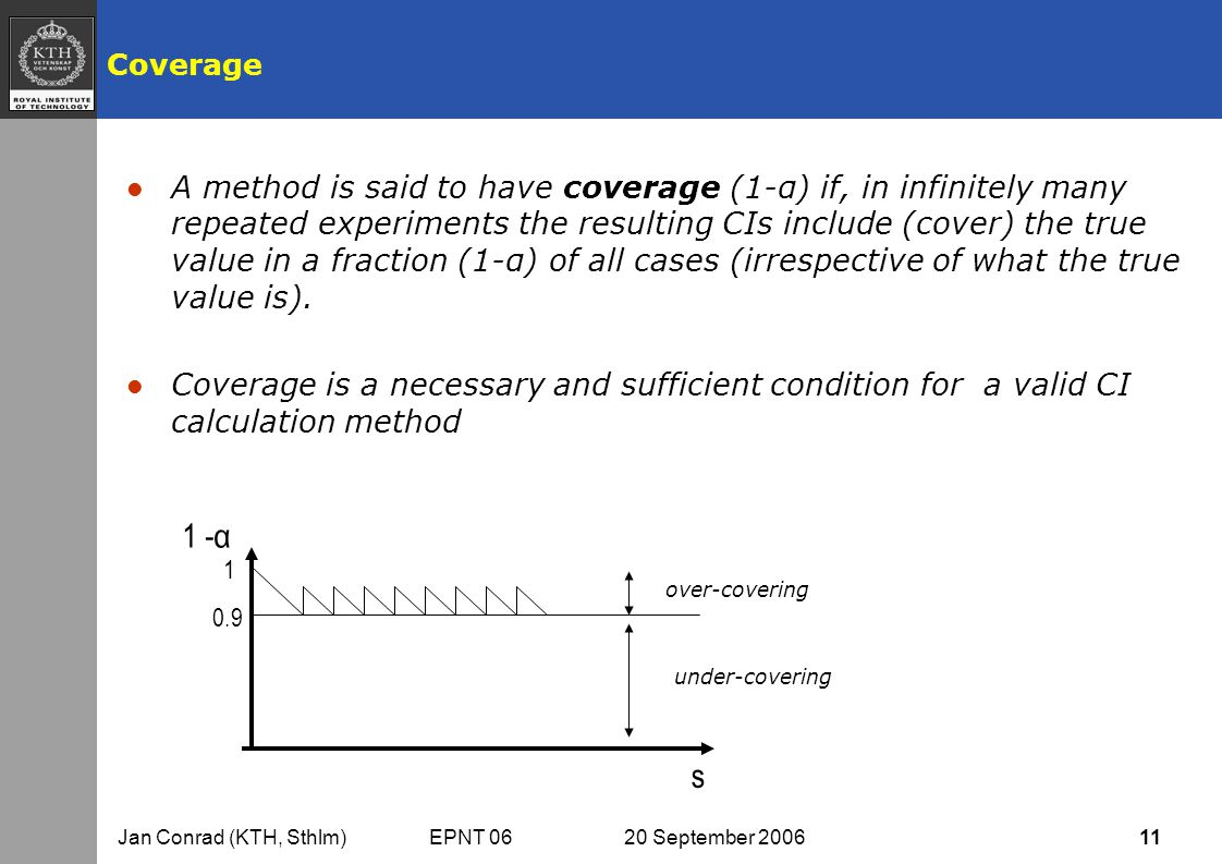 Jan Conrad (KTH, Sthlm) EPNT 06 20 September 2006 11 Coverage l A method is said to have coverage (1-α) if, in infinitely many repeated experiments the resulting CIs include (cover) the true value in a fraction (1-α) of all cases (irrespective of what the true value is).