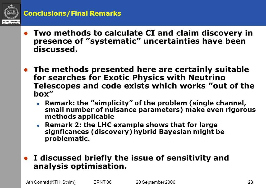 Jan Conrad (KTH, Sthlm) EPNT 06 20 September 2006 23 Conclusions/Final Remarks l Two methods to calculate CI and claim discovery in presence of systematic uncertainties have been discussed.