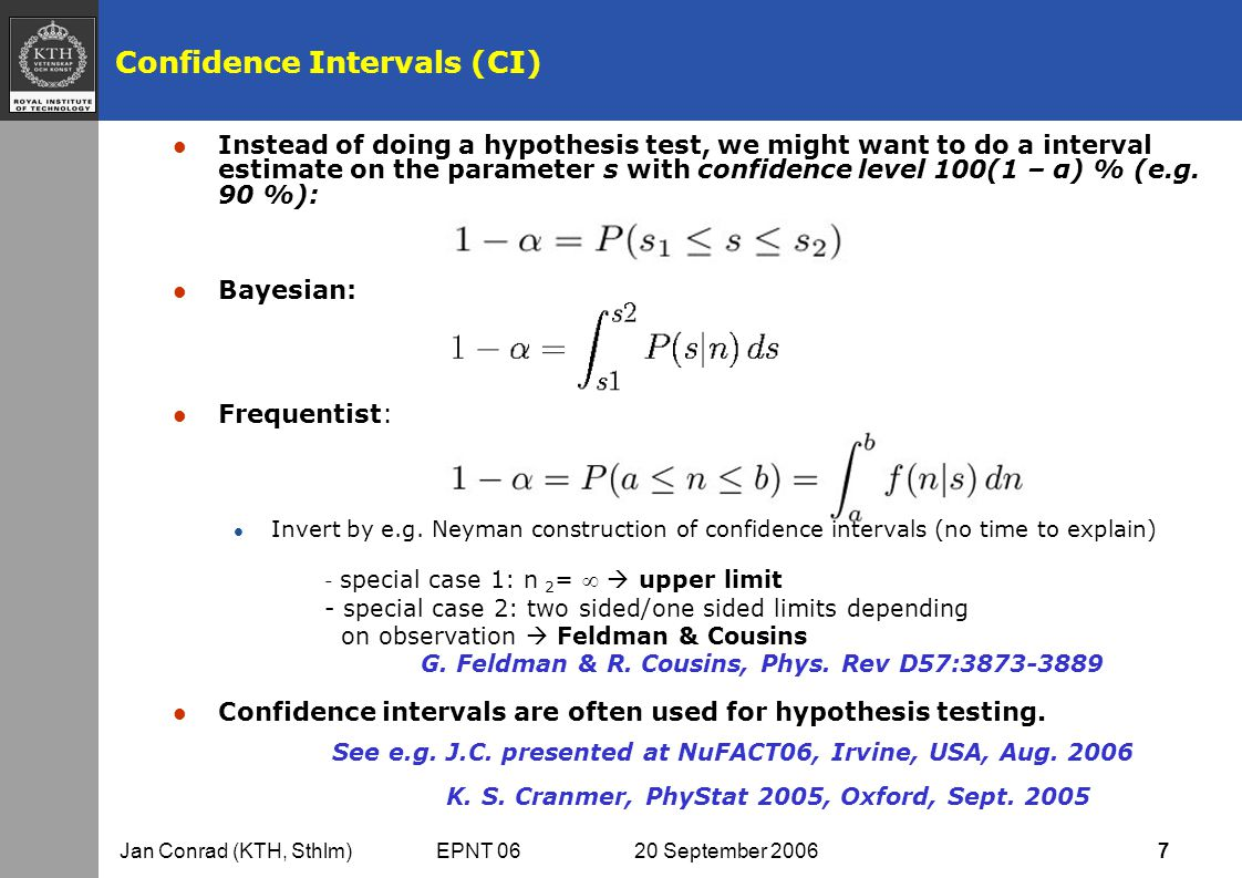 Jan Conrad (KTH, Sthlm) EPNT 06 20 September 2006 7 Confidence Intervals (CI) l Instead of doing a hypothesis test, we might want to do a interval estimate on the parameter s with confidence level 100(1 – α) % (e.g.