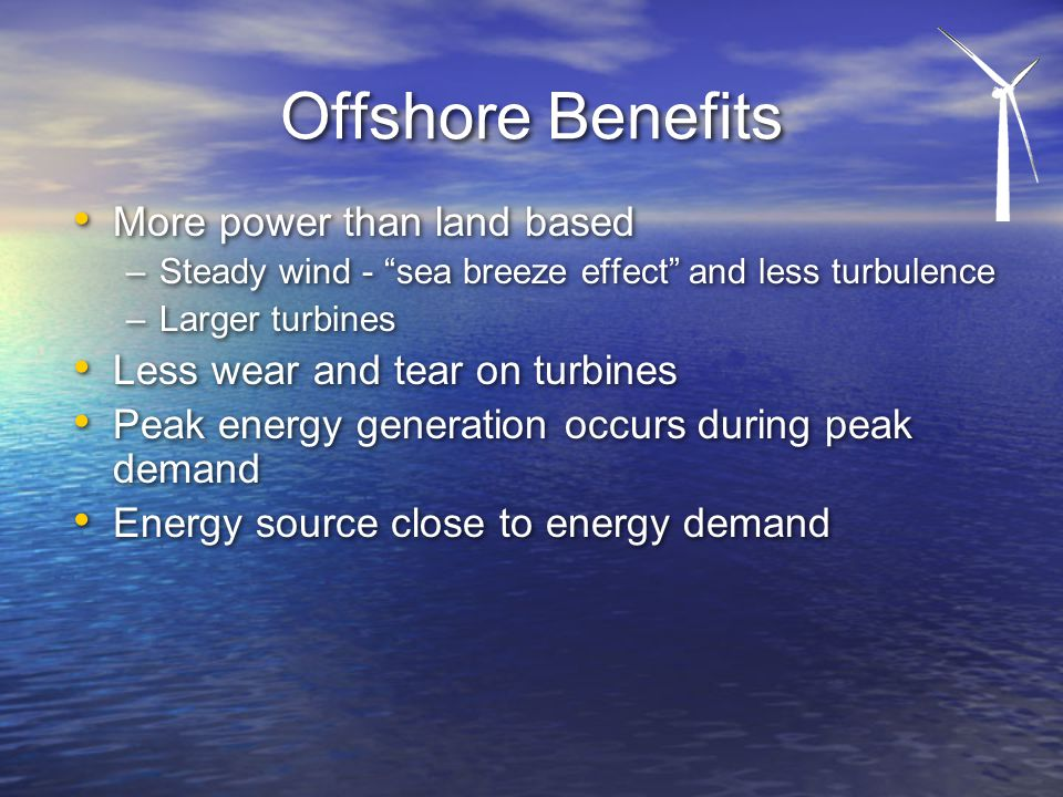 Offshore Benefits More power than land based –Steady wind - sea breeze effect and less turbulence –Larger turbines Less wear and tear on turbines Peak energy generation occurs during peak demand Energy source close to energy demand More power than land based –Steady wind - sea breeze effect and less turbulence –Larger turbines Less wear and tear on turbines Peak energy generation occurs during peak demand Energy source close to energy demand
