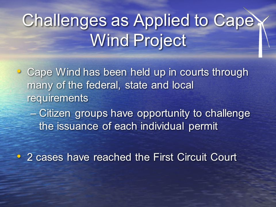 Challenges as Applied to Cape Wind Project Cape Wind has been held up in courts through many of the federal, state and local requirements –Citizen groups have opportunity to challenge the issuance of each individual permit 2 cases have reached the First Circuit Court Cape Wind has been held up in courts through many of the federal, state and local requirements –Citizen groups have opportunity to challenge the issuance of each individual permit 2 cases have reached the First Circuit Court