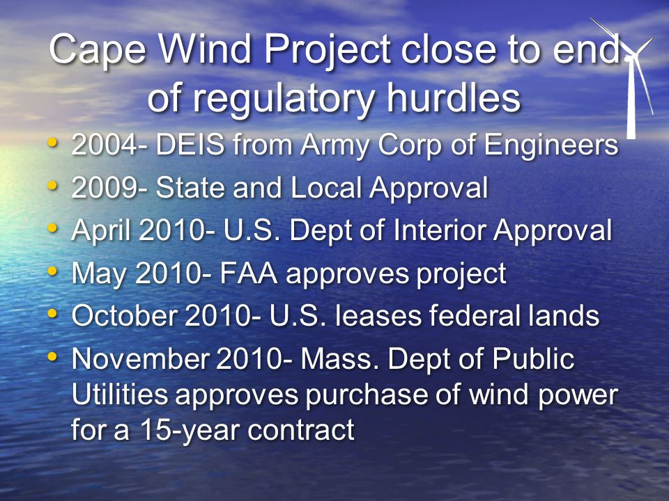 Cape Wind Project close to end of regulatory hurdles 2004- DEIS from Army Corp of Engineers 2009- State and Local Approval April 2010- U.S.