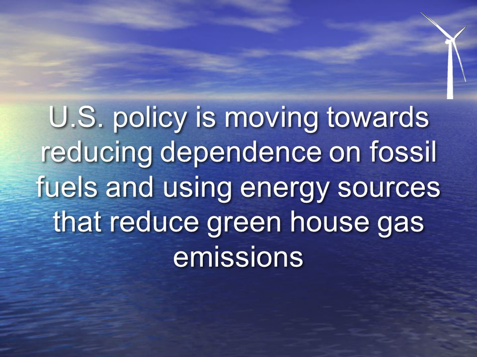 U.S. policy is moving towards reducing dependence on fossil fuels and using energy sources that reduce green house gas emissions
