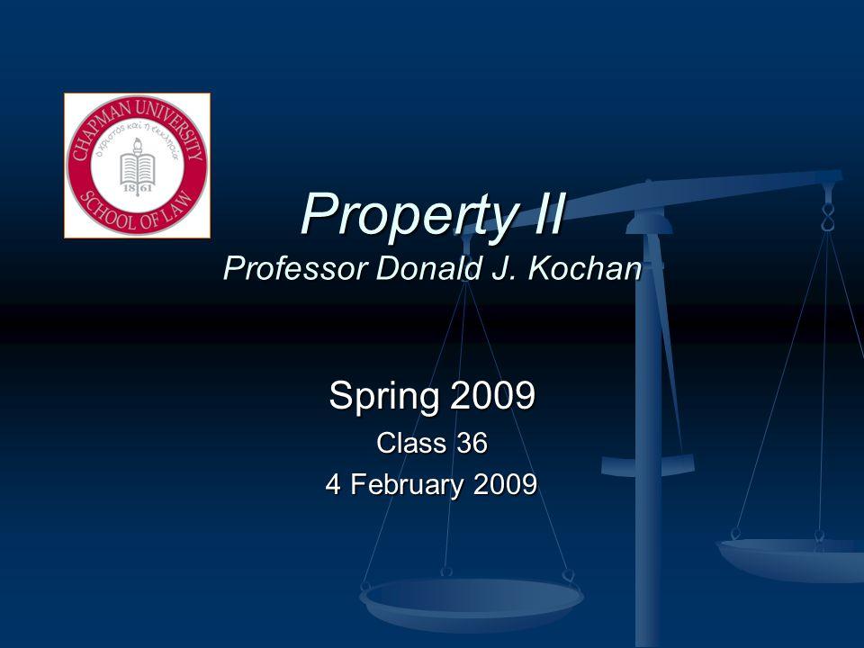 Property II Professor Donald J. Kochan Spring 2009 Class 36 4 February 2009
