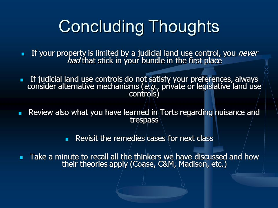 Concluding Thoughts If your property is limited by a judicial land use control, you never had that stick in your bundle in the first place If your property is limited by a judicial land use control, you never had that stick in your bundle in the first place If judicial land use controls do not satisfy your preferences, always consider alternative mechanisms (e.g., private or legislative land use controls) If judicial land use controls do not satisfy your preferences, always consider alternative mechanisms (e.g., private or legislative land use controls) Review also what you have learned in Torts regarding nuisance and trespass Review also what you have learned in Torts regarding nuisance and trespass Revisit the remedies cases for next class Revisit the remedies cases for next class Take a minute to recall all the thinkers we have discussed and how their theories apply (Coase, C&M, Madison, etc.) Take a minute to recall all the thinkers we have discussed and how their theories apply (Coase, C&M, Madison, etc.)