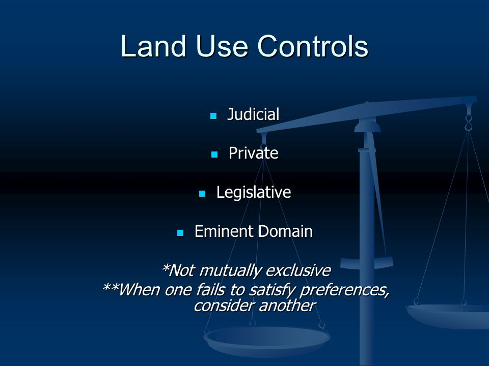 Land Use Controls Judicial Judicial Private Private Legislative Legislative Eminent Domain Eminent Domain *Not mutually exclusive **When one fails to satisfy preferences, consider another