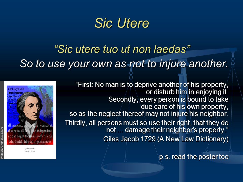 Sic Utere Sic utere tuo ut non laedas So to use your own as not to injure another.