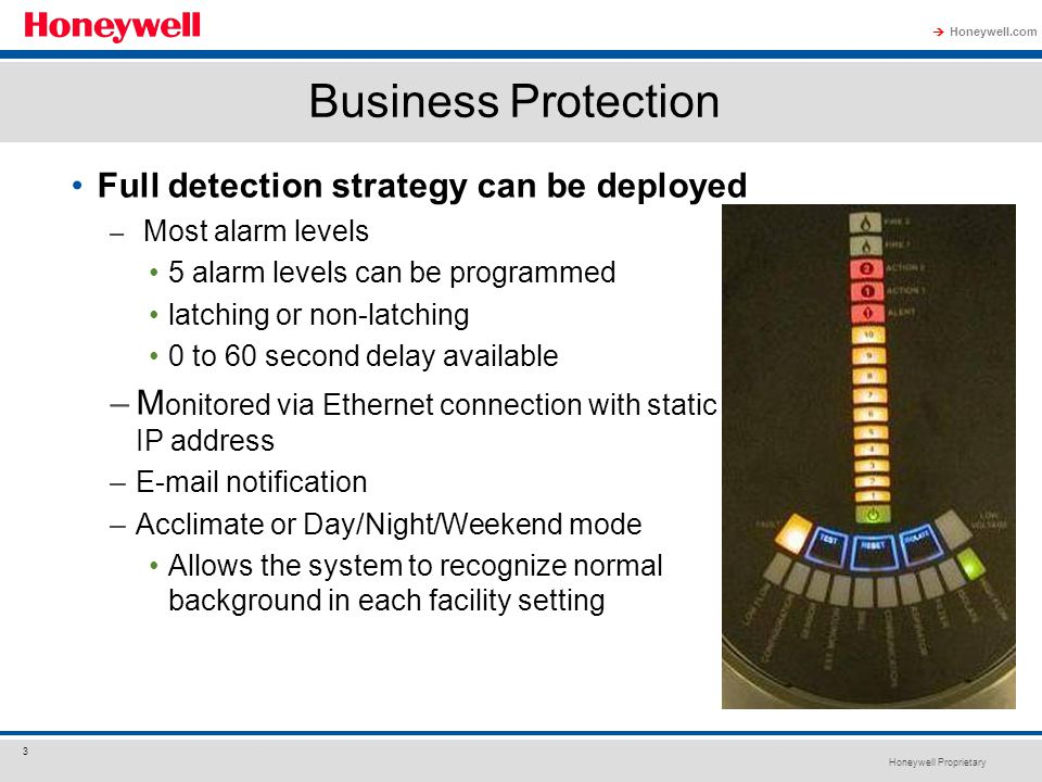 Honeywell Proprietary Honeywell.com  3 Business Protection Full detection strategy can be deployed – Most alarm levels 5 alarm levels can be programm