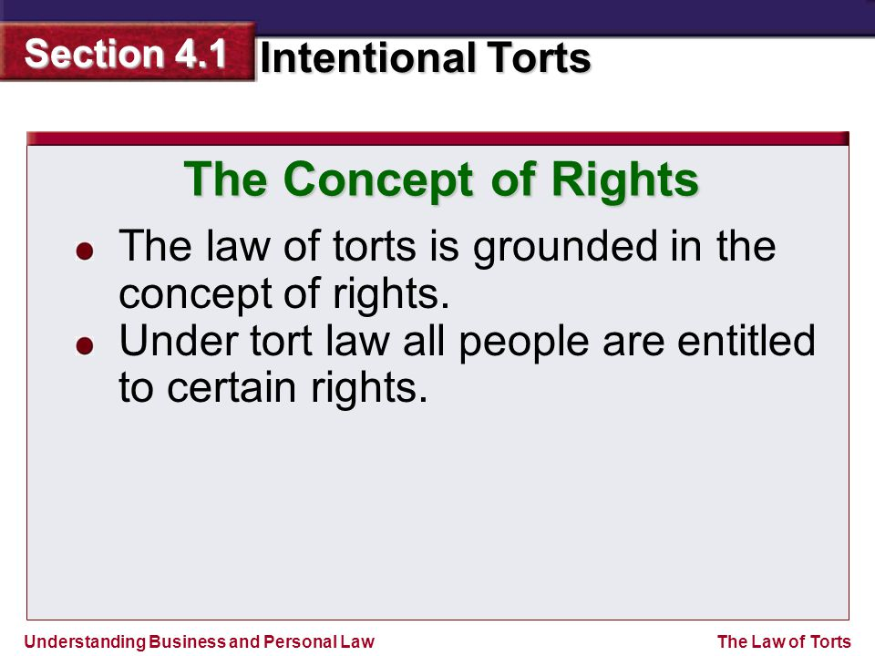 Understanding Business and Personal Law Intentional Torts Section 4.1 The Law of Torts The law of torts is grounded in the concept of rights.