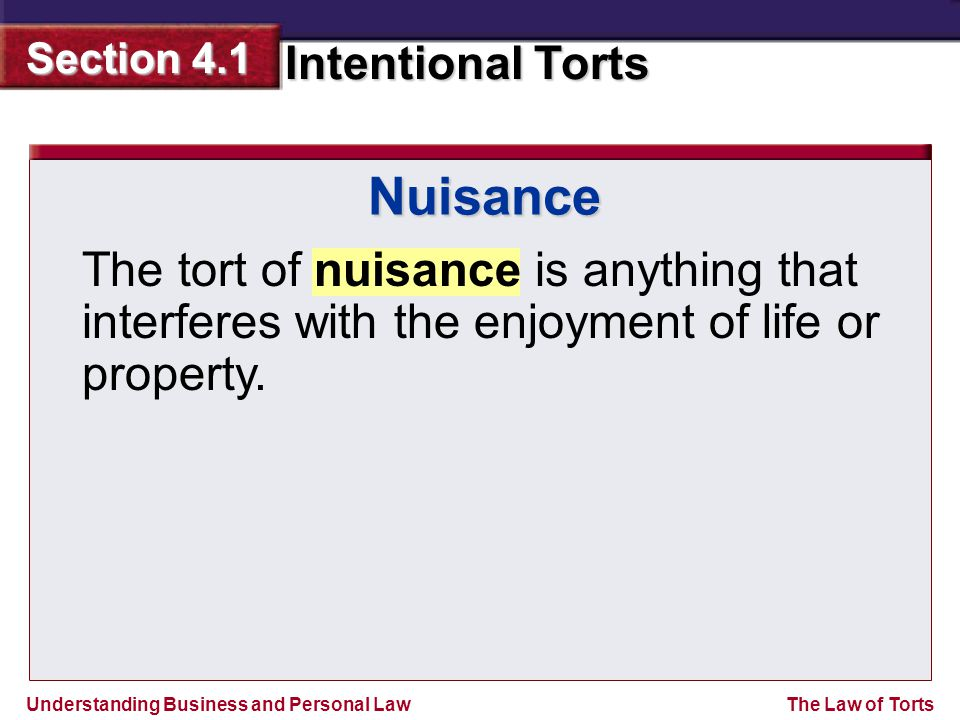 Understanding Business and Personal Law Intentional Torts Section 4.1 The Law of Torts Nuisance The tort of nuisance is anything that interferes with the enjoyment of life or property.