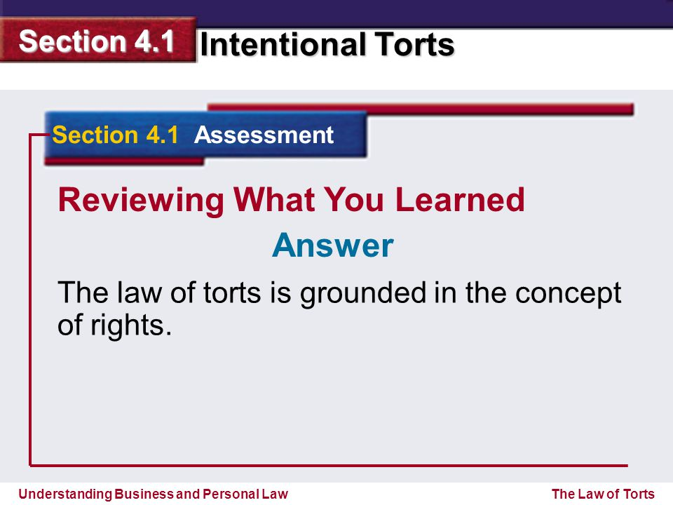 Understanding Business and Personal Law Intentional Torts Section 4.1 The Law of Torts Reviewing What You Learned The law of torts is grounded in the concept of rights.
