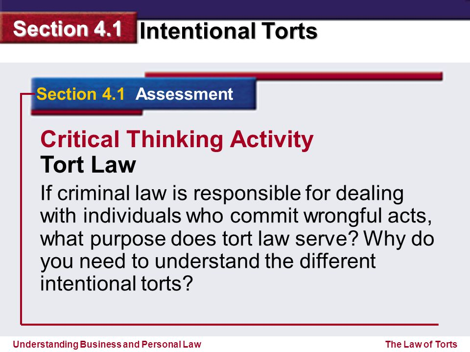 Understanding Business and Personal Law Intentional Torts Section 4.1 The Law of Torts Section 4.1 Assessment Critical Thinking Activity Tort Law If criminal law is responsible for dealing with individuals who commit wrongful acts, what purpose does tort law serve.